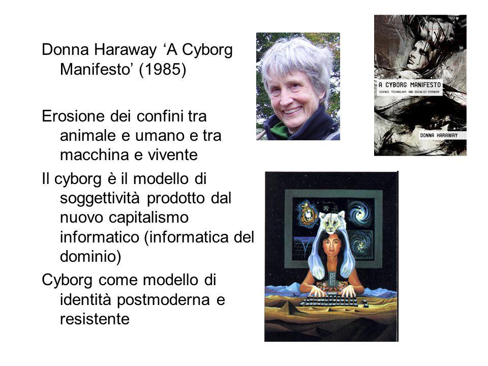 Donna Haraway 'A Cyborg Manifesto' (1985) Erosione dei confini tra animale e umano e tra macchina e vivente Il cyborg è il modello di soggettività pro