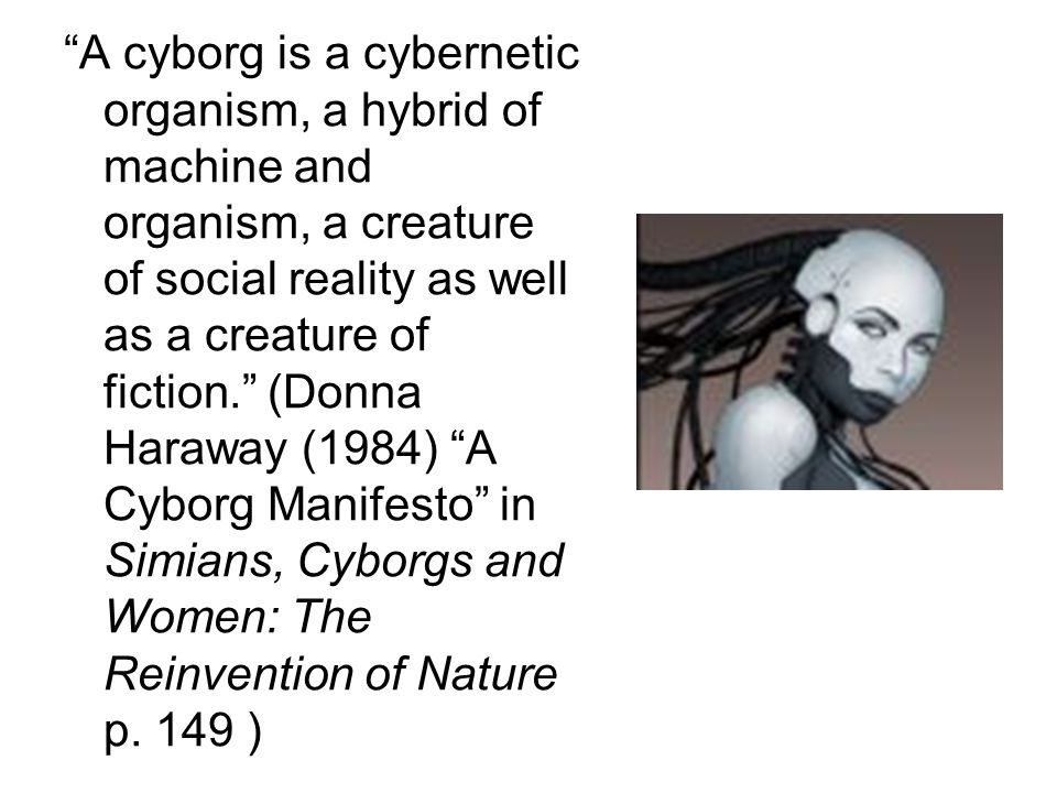 """""""A cyborg is a cybernetic organism, a hybrid of machine and organism, a creature of social reality as well as a creature of fiction."""" (Donna Haraway ("""