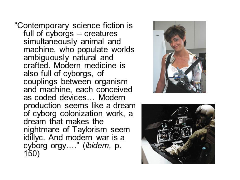 """""""Contemporary science fiction is full of cyborgs – creatures simultaneously animal and machine, who populate worlds ambiguously natural and crafted. M"""