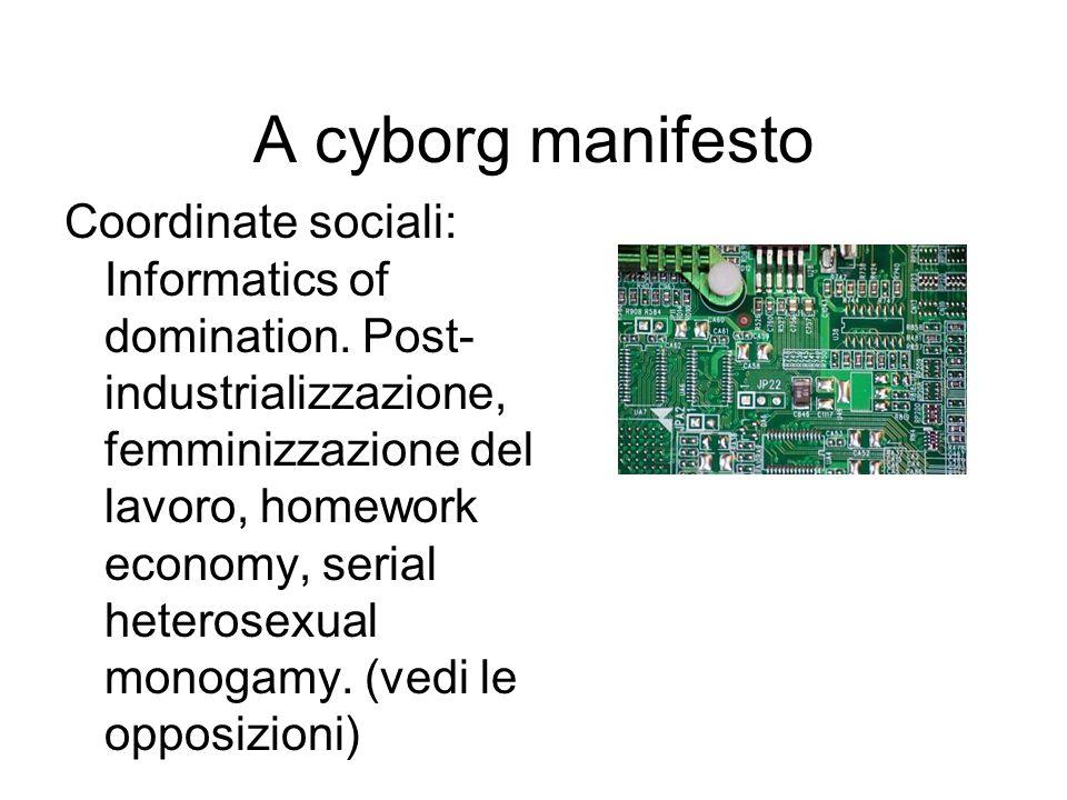 A cyborg manifesto Coordinate sociali: Informatics of domination. Post- industrializzazione, femminizzazione del lavoro, homework economy, serial hete