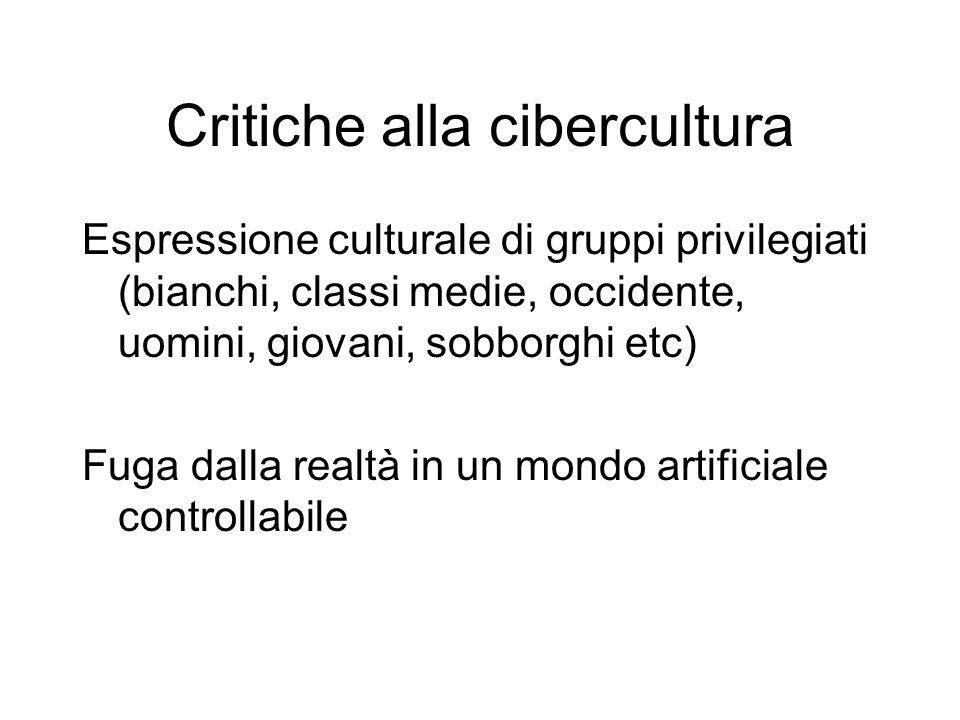 Critiche alla cibercultura Espressione culturale di gruppi privilegiati (bianchi, classi medie, occidente, uomini, giovani, sobborghi etc) Fuga dalla