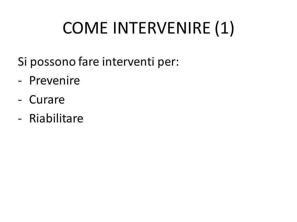 COME INTERVENIRE (1) Si possono fare interventi per: -Prevenire -Curare -Riabilitare