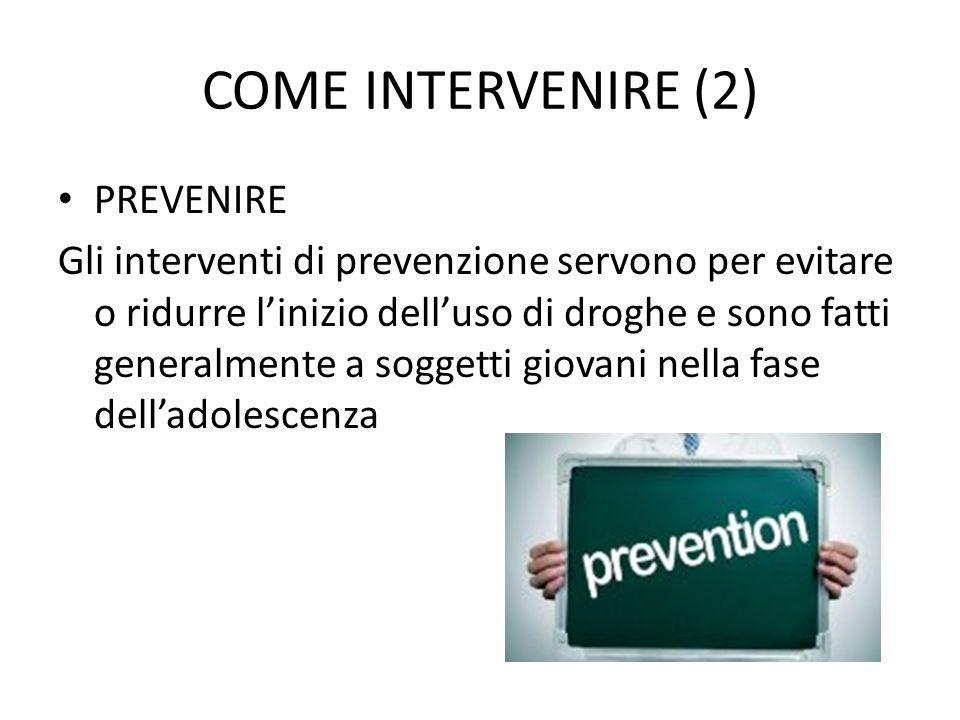 COME INTERVENIRE (2) PREVENIRE Gli interventi di prevenzione servono per evitare o ridurre l'inizio dell'uso di droghe e sono fatti generalmente a sog