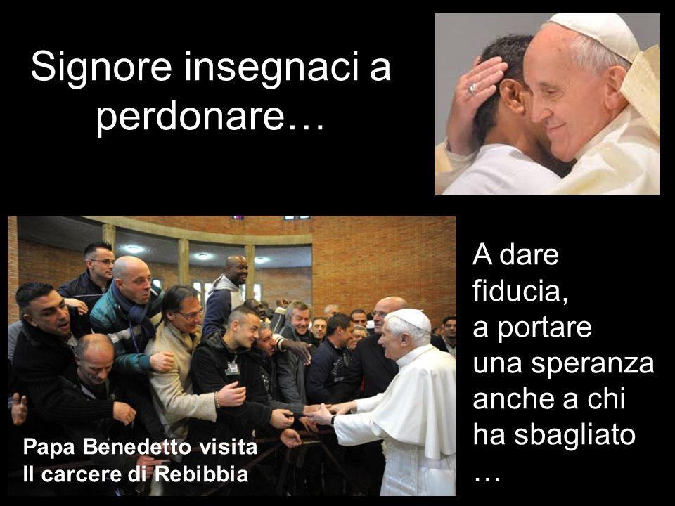 Signore insegnaci a perdonare… Papa Benedetto visita Il carcere di Rebibbia A dare fiducia, a portare una speranza anche a chi ha sbagliato …