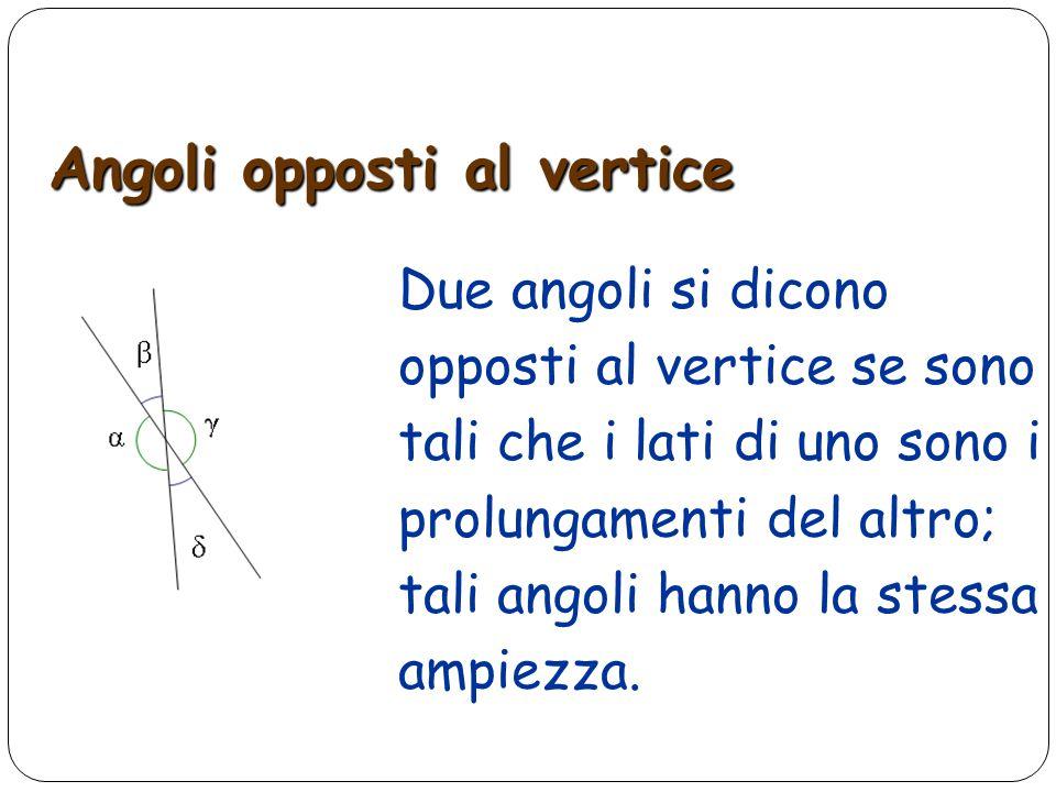 Due angoli si dicono opposti al vertice, quando i lati dell'uno sono i prolungamenti dell'altro