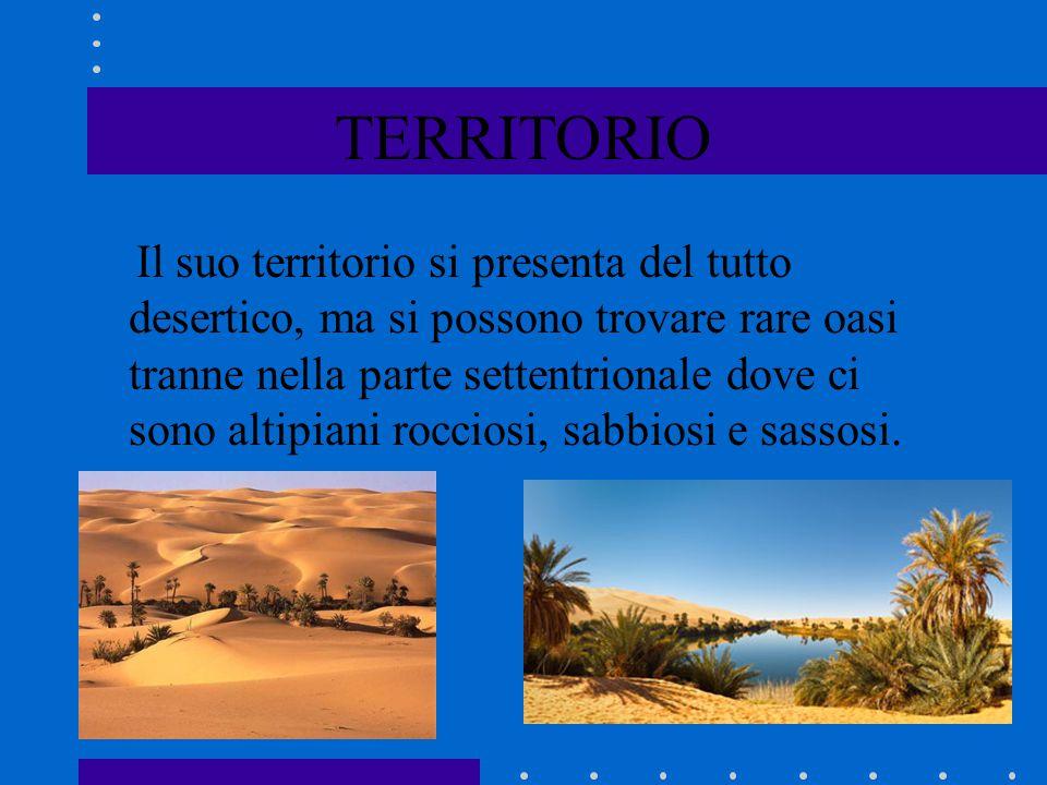 TERRITORIO Il suo territorio si presenta del tutto desertico, ma si possono trovare rare oasi tranne nella parte settentrionale dove ci sono altipiani