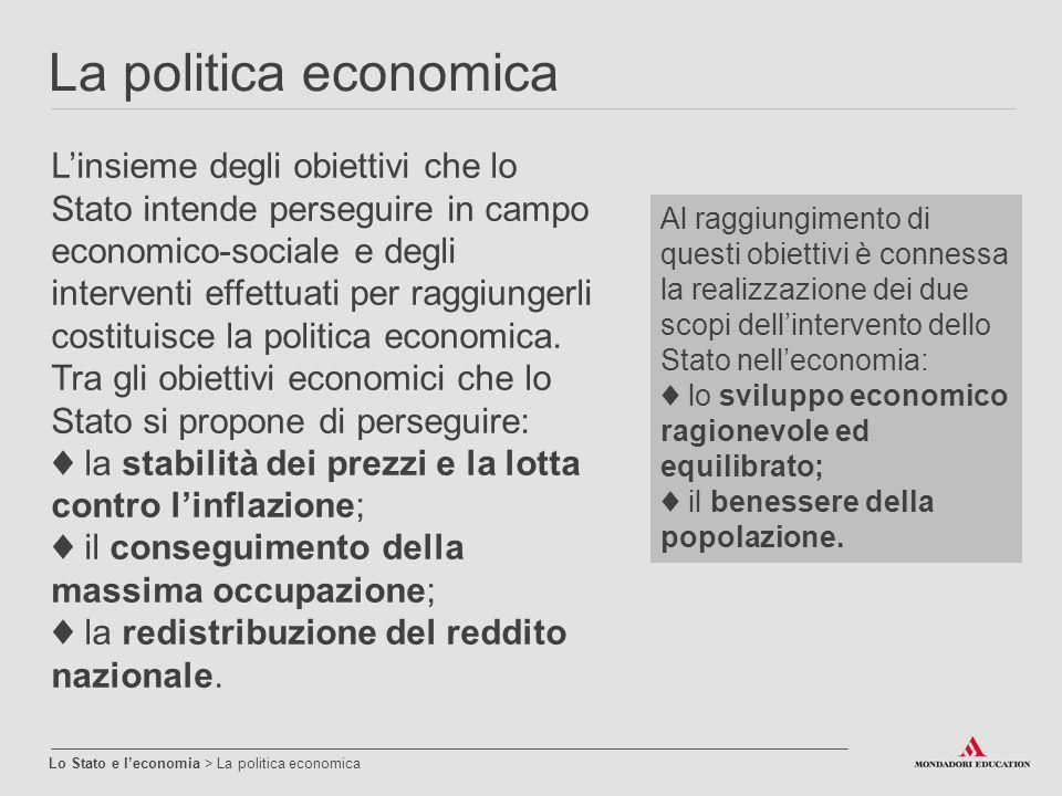 La politica economica Lo Stato e l'economia > La politica economica L'insieme degli obiettivi che lo Stato intende perseguire in campo economico-socia