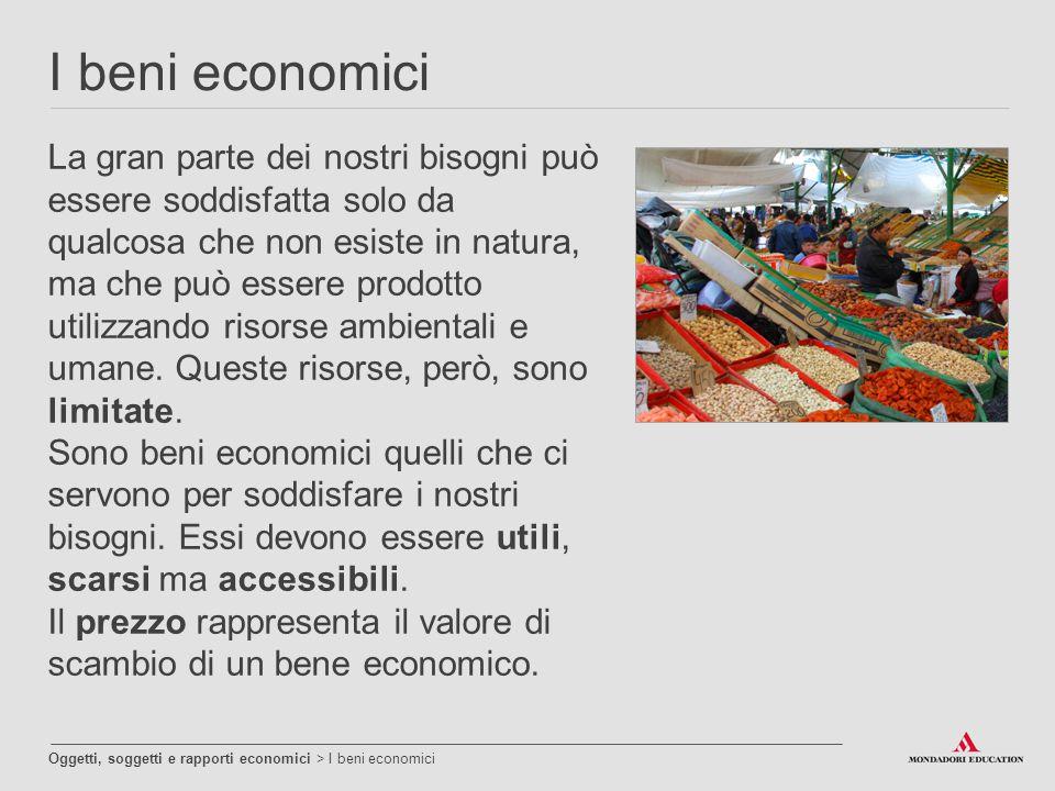 I beni economici Oggetti, soggetti e rapporti economici > I beni economici La gran parte dei nostri bisogni può essere soddisfatta solo da qualcosa ch