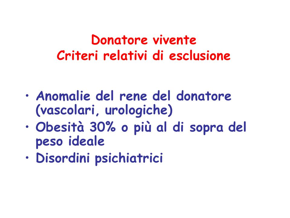 Donatore vivente Criteri relativi di esclusione Anomalie del rene del donatore (vascolari, urologiche) Obesità 30% o più al di sopra del peso ideale D