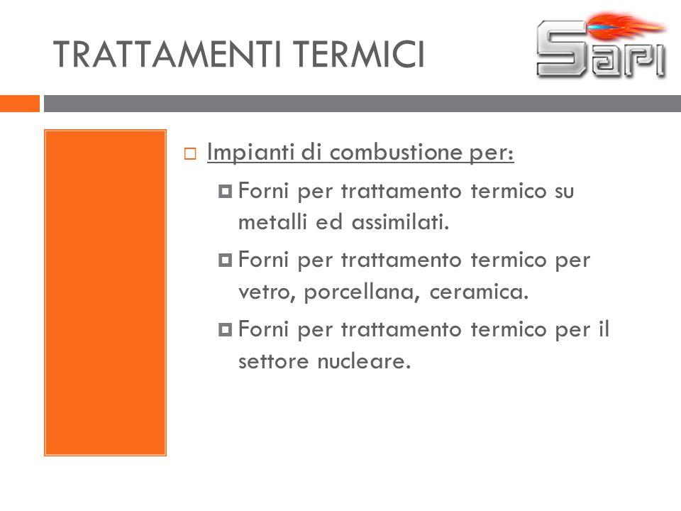 TRATTAMENTI TERMICI  Impianti di combustione per:  Forni per trattamento termico su metalli ed assimilati.  Forni per trattamento termico per vetro