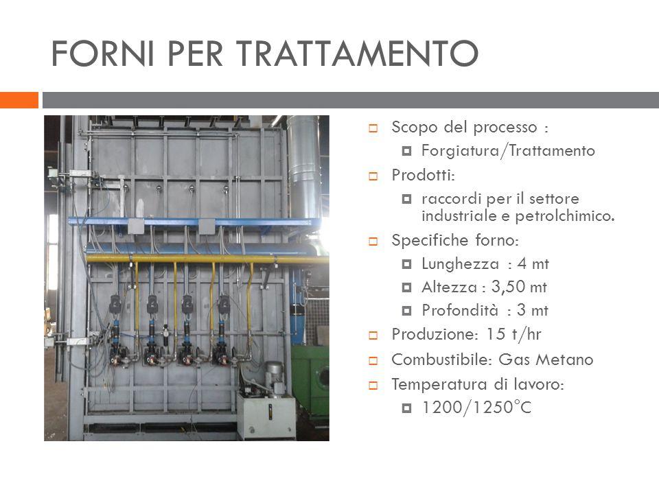 FORNI PER TRATTAMENTO  Scopo del processo :  Forgiatura/Trattamento  Prodotti:  raccordi per il settore industriale e petrolchimico.  Specifiche