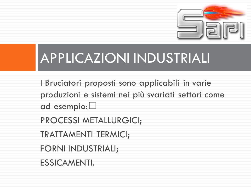 I Bruciatori proposti sono applicabili in varie produzioni e sistemi nei più svariati settori come ad esempio: PROCESSI METALLURGICI; TRATTAMENTI TERM