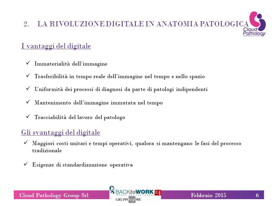 2.LA RIVOLUZIONE DIGITALE IN ANATOMIA PATOLOGICA 6Cloud Pathology Group SrlFebbraio 2015 I vantaggi del digitale Gli svantaggi del digitale Febbraio 2