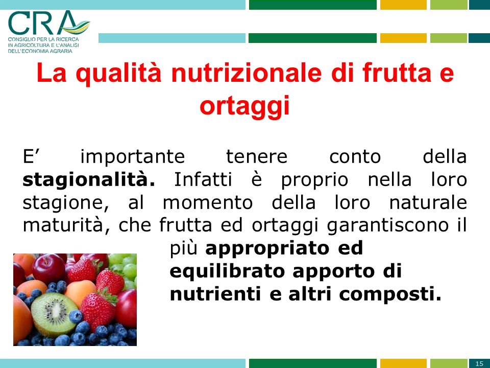 15 La qualità nutrizionale di frutta e ortaggi E' importante tenere conto della stagionalità. Infatti è proprio nella loro stagione, al momento della