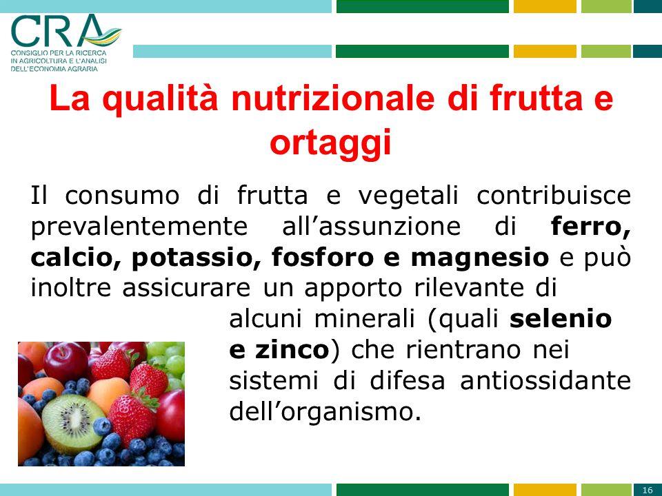 16 La qualità nutrizionale di frutta e ortaggi Il consumo di frutta e vegetali contribuisce prevalentemente all'assunzione di ferro, calcio, potassio,