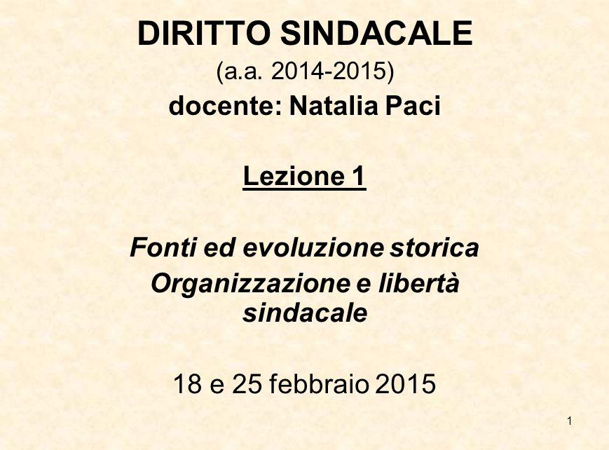 1 DIRITTO SINDACALE (a.a. 2014-2015) docente: Natalia Paci Lezione 1 Fonti ed evoluzione storica Organizzazione e libertà sindacale 18 e 25 febbraio 2
