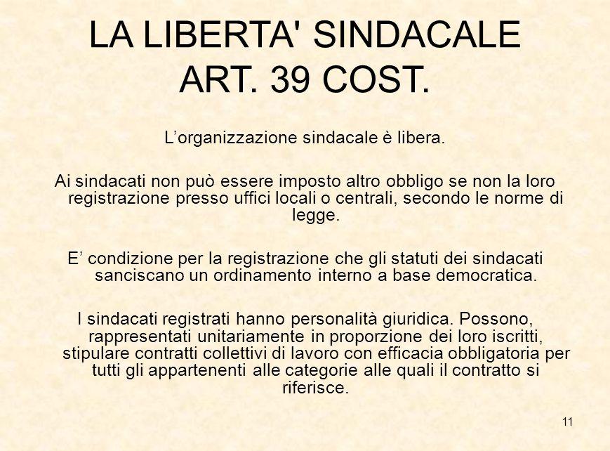 11 LA LIBERTA' SINDACALE ART. 39 COST. L'organizzazione sindacale è libera. Ai sindacati non può essere imposto altro obbligo se non la loro registraz