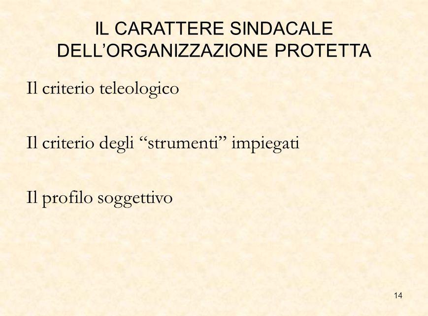 """14 IL CARATTERE SINDACALE DELL'ORGANIZZAZIONE PROTETTA Il criterio teleologico Il criterio degli """"strumenti"""" impiegati Il profilo soggettivo"""