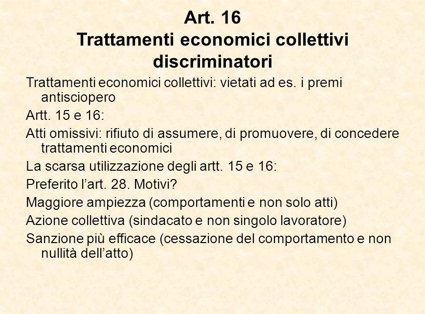Art. 16 Trattamenti economici collettivi discriminatori Trattamenti economici collettivi: vietati ad es. i premi antisciopero Artt. 15 e 16: Atti omis