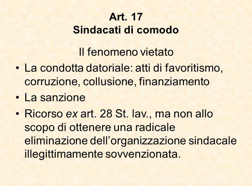 Art. 17 Sindacati di comodo Il fenomeno vietato La condotta datoriale: atti di favoritismo, corruzione, collusione, finanziamento La sanzione Ricorso