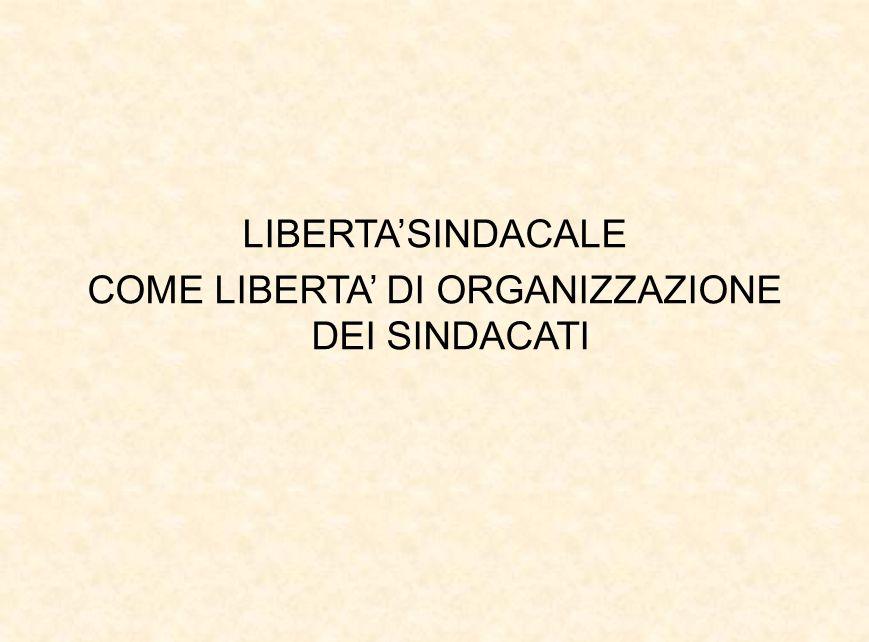 LIBERTA'SINDACALE COME LIBERTA' DI ORGANIZZAZIONE DEI SINDACATI