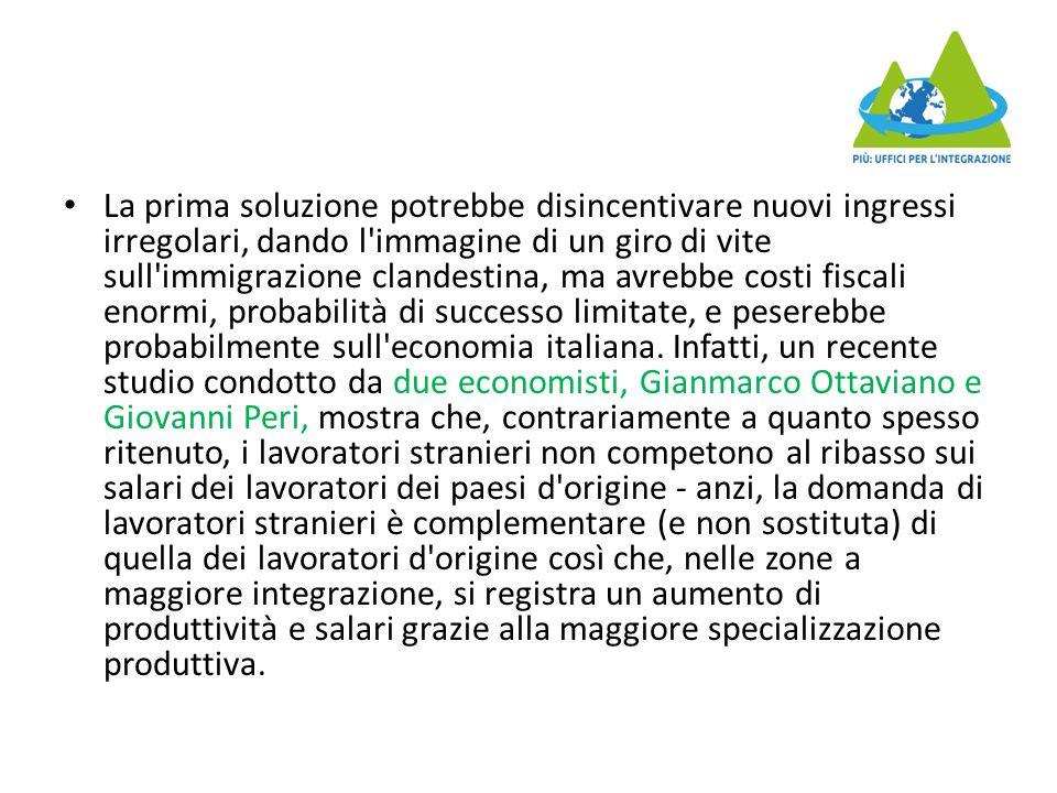 La prima soluzione potrebbe disincentivare nuovi ingressi irregolari, dando l immagine di un giro di vite sull immigrazione clandestina, ma avrebbe costi fiscali enormi, probabilità di successo limitate, e peserebbe probabilmente sull economia italiana.