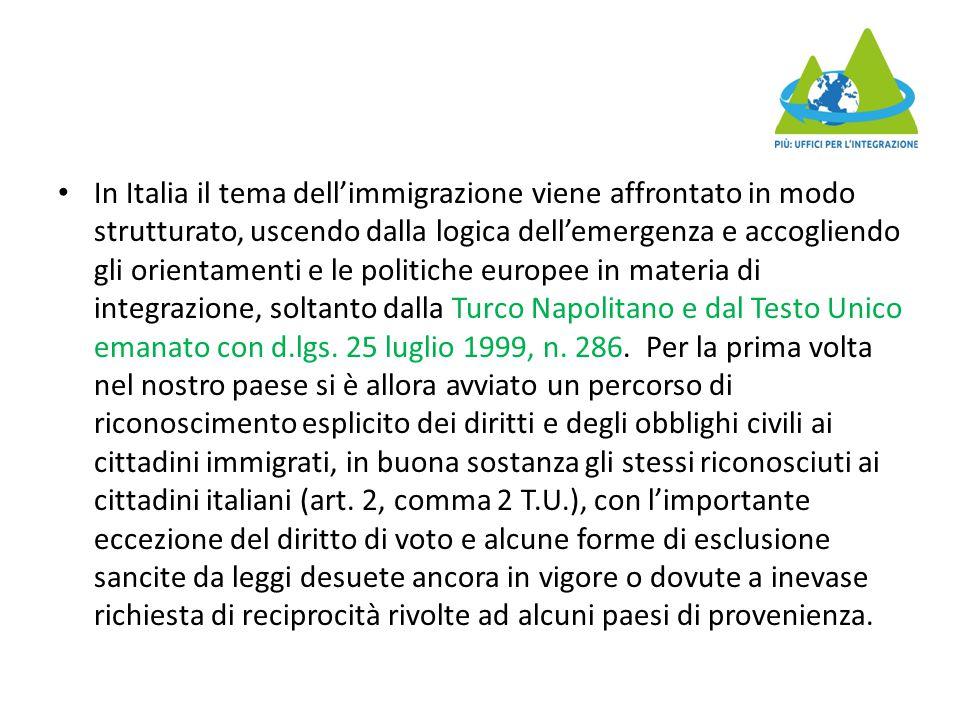In Italia il tema dell'immigrazione viene affrontato in modo strutturato, uscendo dalla logica dell'emergenza e accogliendo gli orientamenti e le politiche europee in materia di integrazione, soltanto dalla Turco Napolitano e dal Testo Unico emanato con d.lgs.