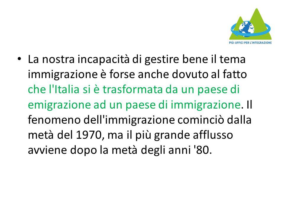 La nostra incapacità di gestire bene il tema immigrazione è forse anche dovuto al fatto che l Italia si è trasformata da un paese di emigrazione ad un paese di immigrazione.