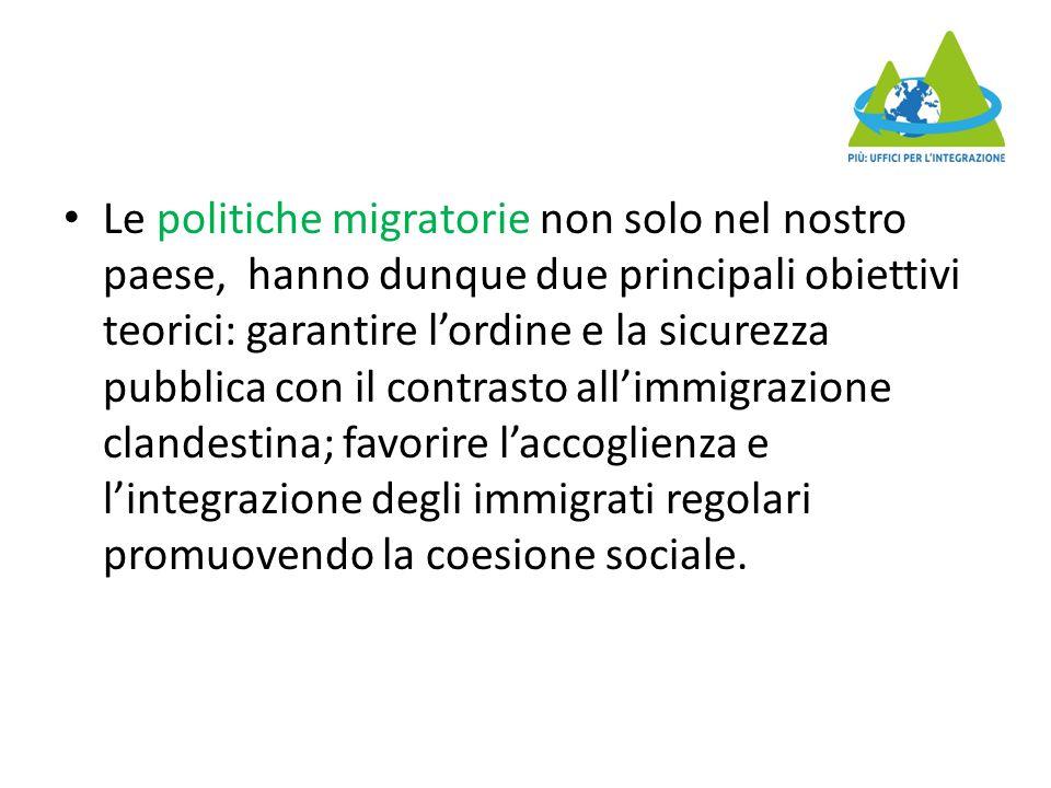 Le politiche migratorie non solo nel nostro paese, hanno dunque due principali obiettivi teorici: garantire l'ordine e la sicurezza pubblica con il contrasto all'immigrazione clandestina; favorire l'accoglienza e l'integrazione degli immigrati regolari promuovendo la coesione sociale.