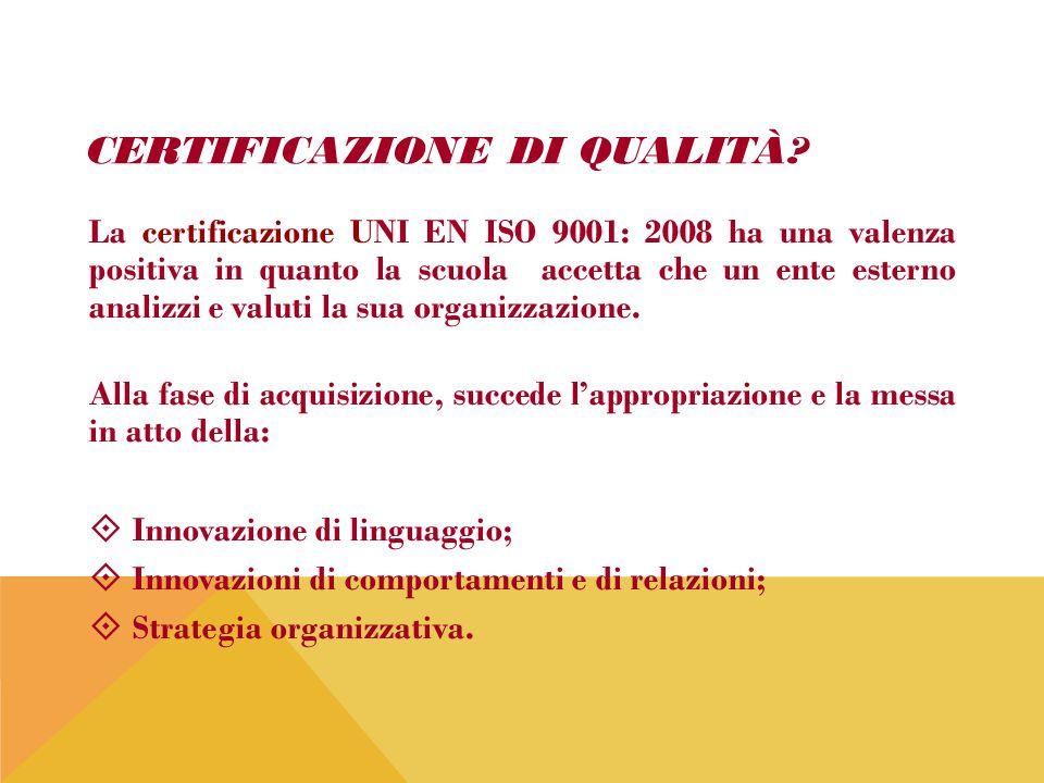 CERTIFICAZIONE DI QUALITÀ? La certificazione UNI EN ISO 9001: 2008 ha una valenza positiva in quanto la scuola accetta che un ente esterno analizzi e