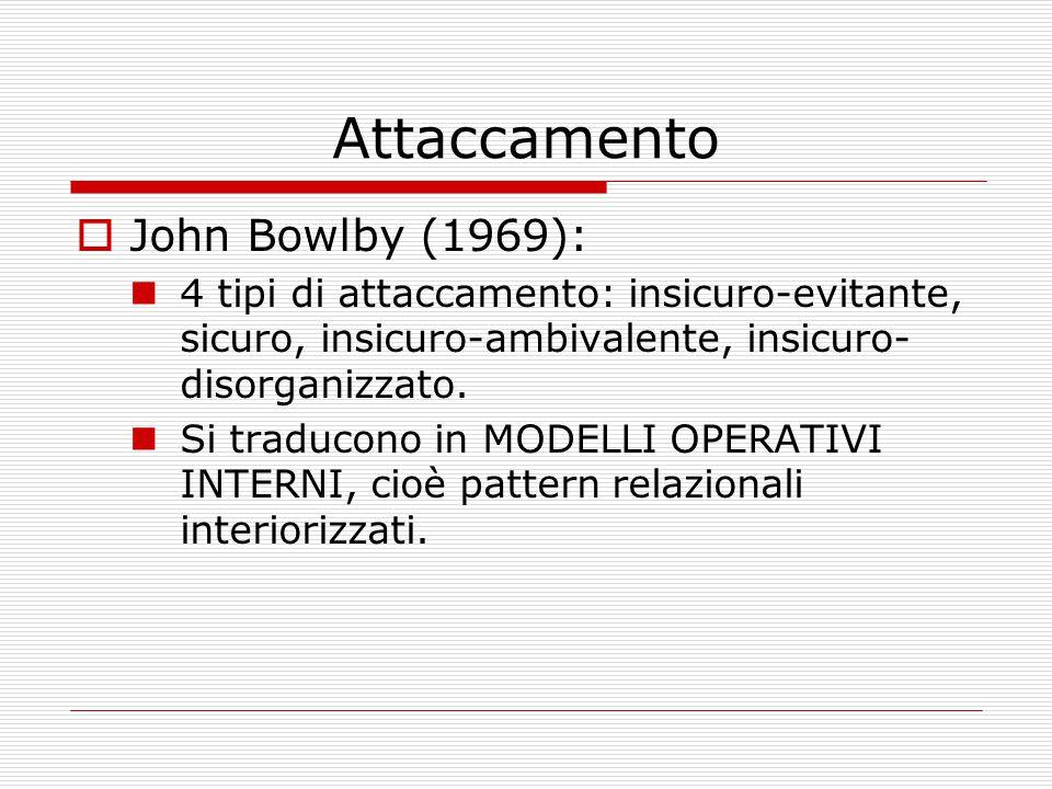Attaccamento  John Bowlby (1969): 4 tipi di attaccamento: insicuro-evitante, sicuro, insicuro-ambivalente, insicuro- disorganizzato. Si traducono in