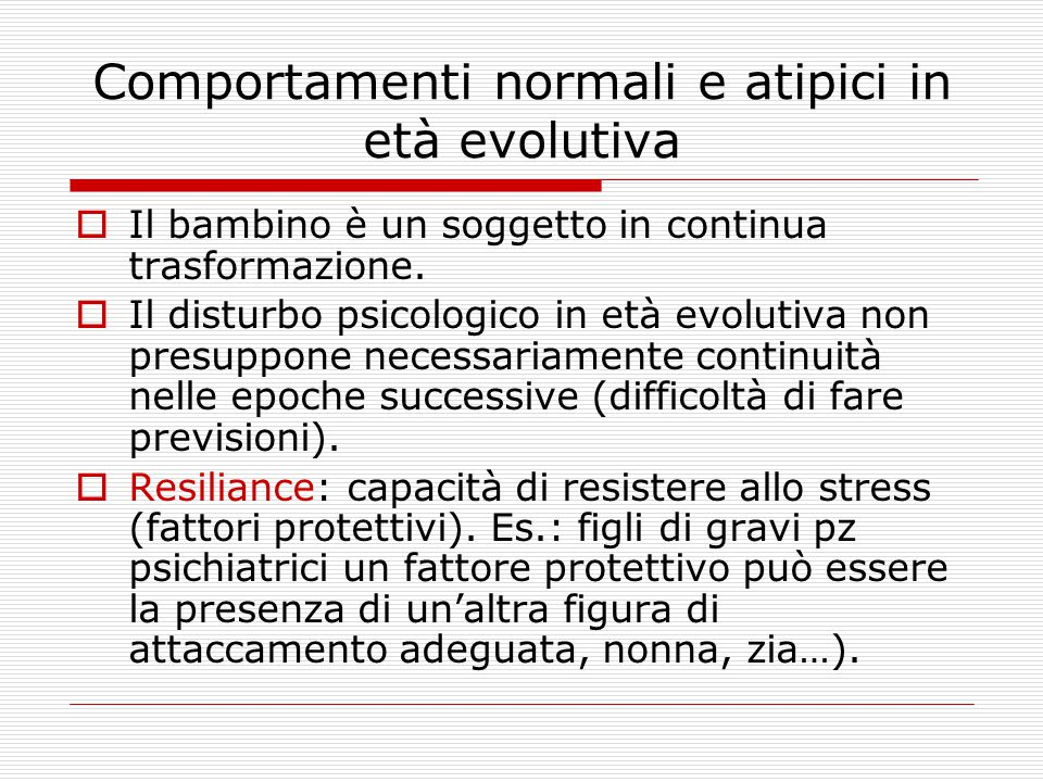Comportamenti normali e atipici in età evolutiva  Il bambino è un soggetto in continua trasformazione.  Il disturbo psicologico in età evolutiva non