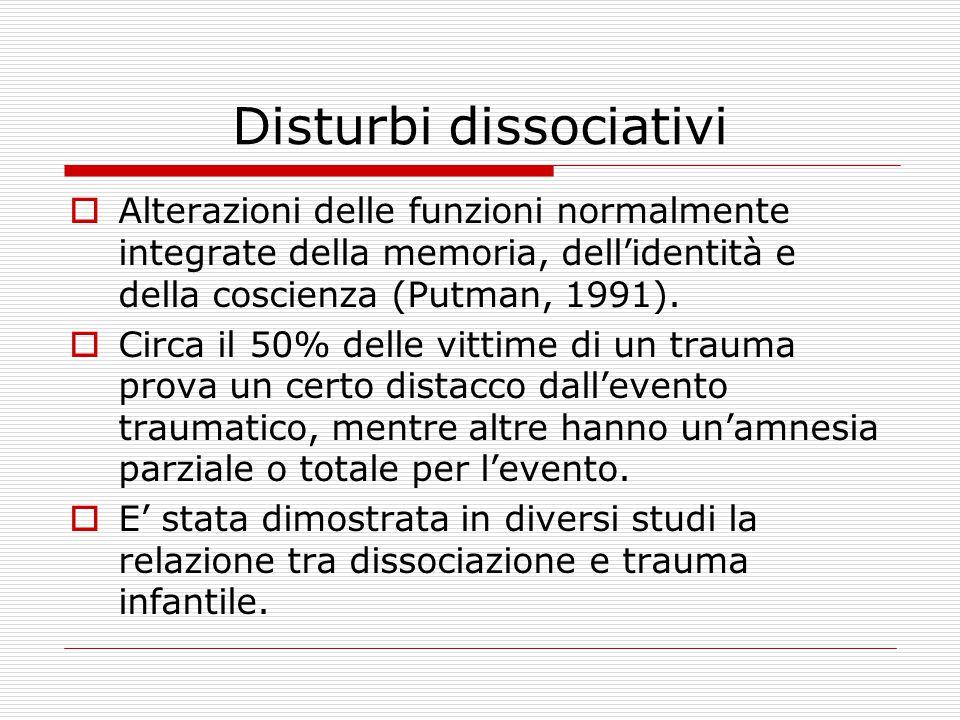 Disturbi dissociativi  Alterazioni delle funzioni normalmente integrate della memoria, dell'identità e della coscienza (Putman, 1991).  Circa il 50%