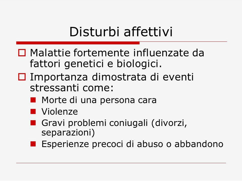 Disturbi affettivi  Malattie fortemente influenzate da fattori genetici e biologici.  Importanza dimostrata di eventi stressanti come: Morte di una