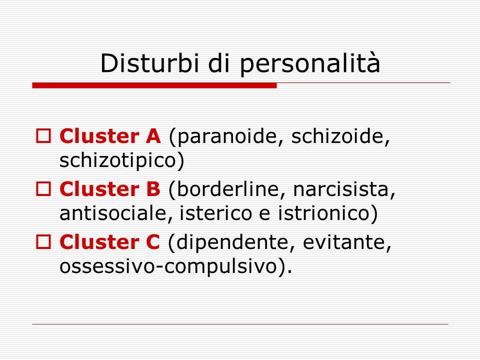 Disturbi di personalità  Cluster A (paranoide, schizoide, schizotipico)  Cluster B (borderline, narcisista, antisociale, isterico e istrionico)  Cluster C (dipendente, evitante, ossessivo-compulsivo).