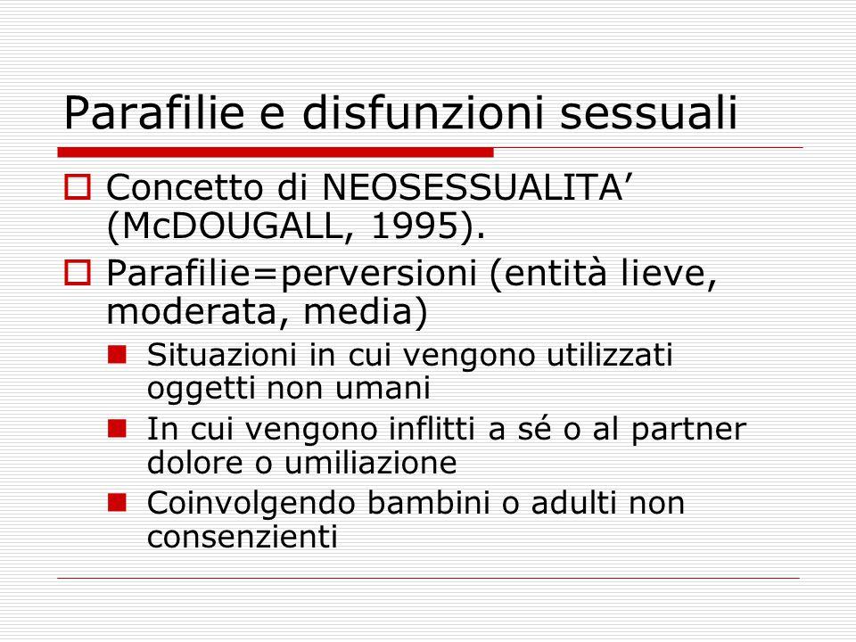 Parafilie e disfunzioni sessuali  Concetto di NEOSESSUALITA' (McDOUGALL, 1995).  Parafilie=perversioni (entità lieve, moderata, media) Situazioni in