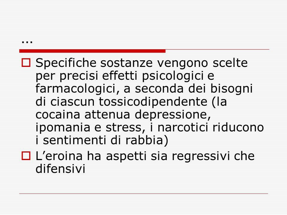 …  Specifiche sostanze vengono scelte per precisi effetti psicologici e farmacologici, a seconda dei bisogni di ciascun tossicodipendente (la cocaina