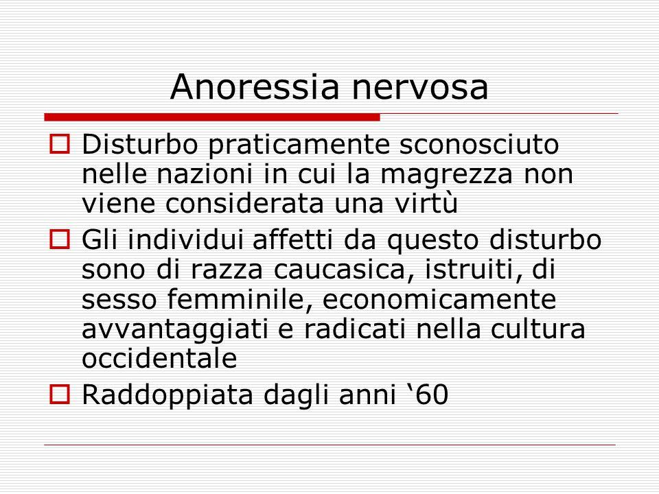 Anoressia nervosa  Disturbo praticamente sconosciuto nelle nazioni in cui la magrezza non viene considerata una virtù  Gli individui affetti da questo disturbo sono di razza caucasica, istruiti, di sesso femminile, economicamente avvantaggiati e radicati nella cultura occidentale  Raddoppiata dagli anni '60
