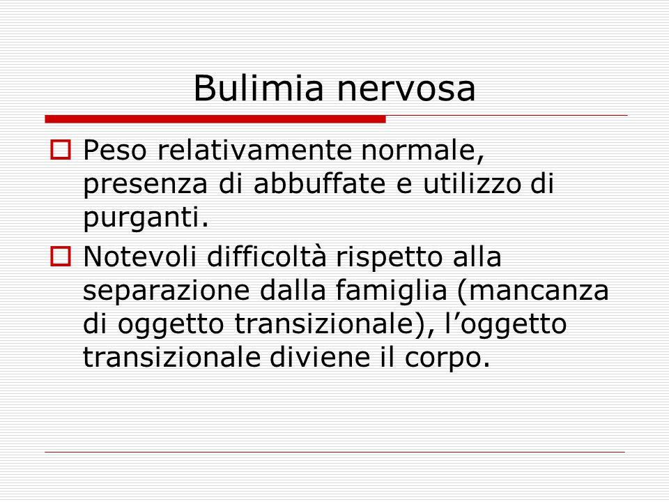 Bulimia nervosa  Peso relativamente normale, presenza di abbuffate e utilizzo di purganti.  Notevoli difficoltà rispetto alla separazione dalla fami