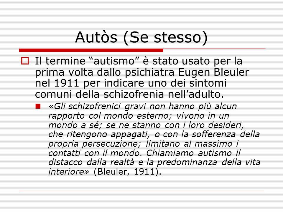 Autòs (Se stesso)  Il termine autismo è stato usato per la prima volta dallo psichiatra Eugen Bleuler nel 1911 per indicare uno dei sintomi comuni della schizofrenia nell'adulto.