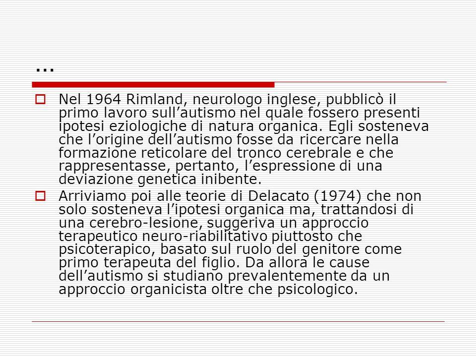 …  Nel 1964 Rimland, neurologo inglese, pubblicò il primo lavoro sull'autismo nel quale fossero presenti ipotesi eziologiche di natura organica. Egli