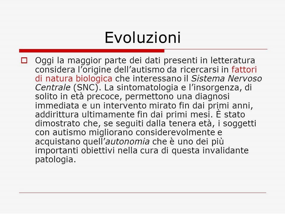 Evoluzioni  Oggi la maggior parte dei dati presenti in letteratura considera l'origine dell'autismo da ricercarsi in fattori di natura biologica che interessano il Sistema Nervoso Centrale (SNC).