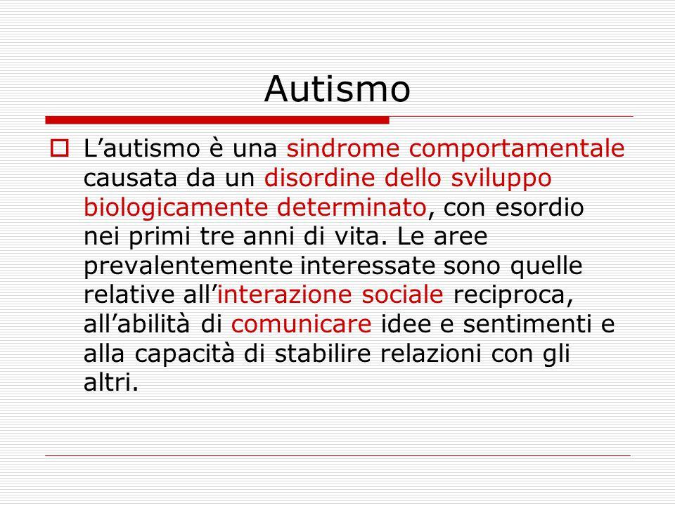 Autismo  L'autismo è una sindrome comportamentale causata da un disordine dello sviluppo biologicamente determinato, con esordio nei primi tre anni d