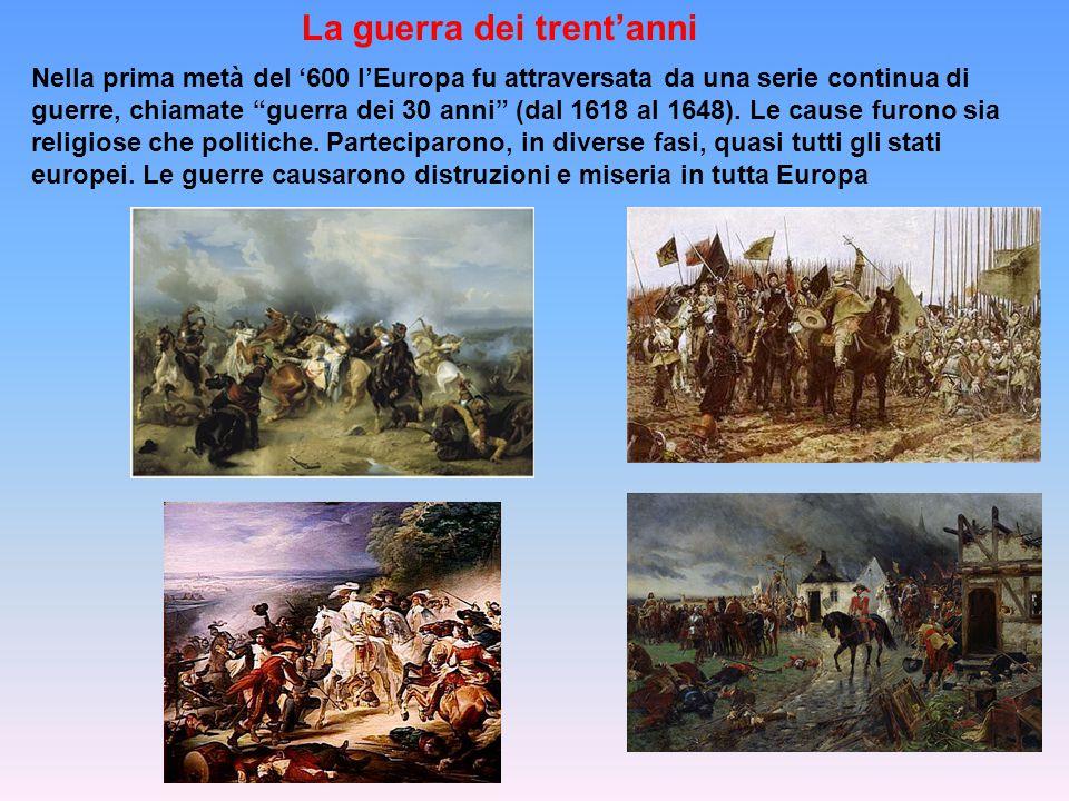 La guerra dei trent'anni Nella prima metà del '600 l'Europa fu attraversata da una serie continua di guerre, chiamate guerra dei 30 anni (dal 1618 al 1648).