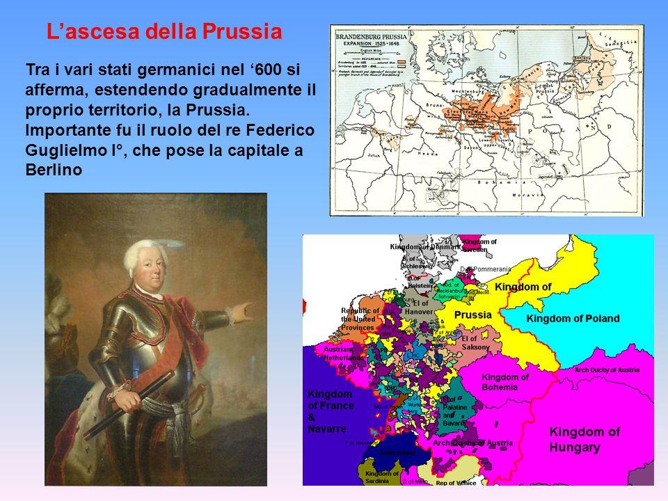 L'ascesa della Prussia Tra i vari stati germanici nel '600 si afferma, estendendo gradualmente il proprio territorio, la Prussia.