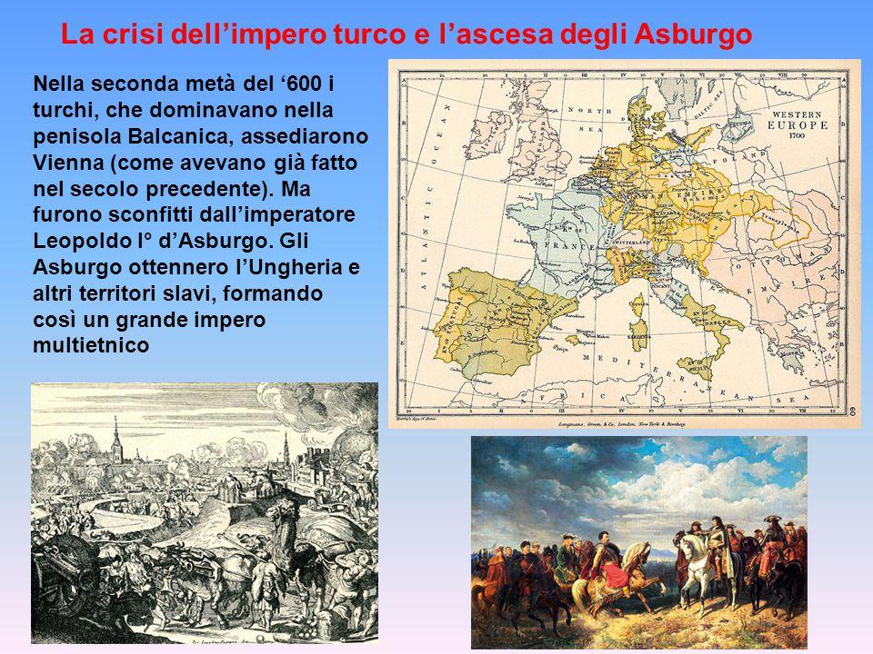 La crisi dell'impero turco e l'ascesa degli Asburgo Nella seconda metà del '600 i turchi, che dominavano nella penisola Balcanica, assediarono Vienna (come avevano già fatto nel secolo precedente).