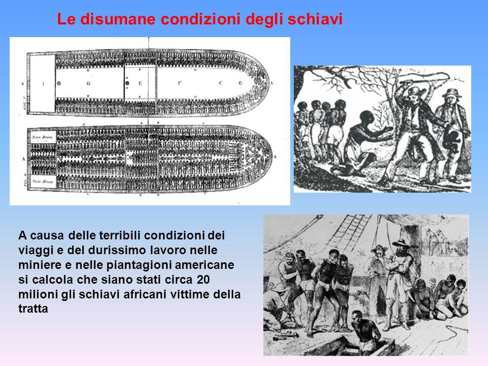 Le disumane condizioni degli schiavi A causa delle terribili condizioni dei viaggi e del durissimo lavoro nelle miniere e nelle piantagioni americane si calcola che siano stati circa 20 milioni gli schiavi africani vittime della tratta