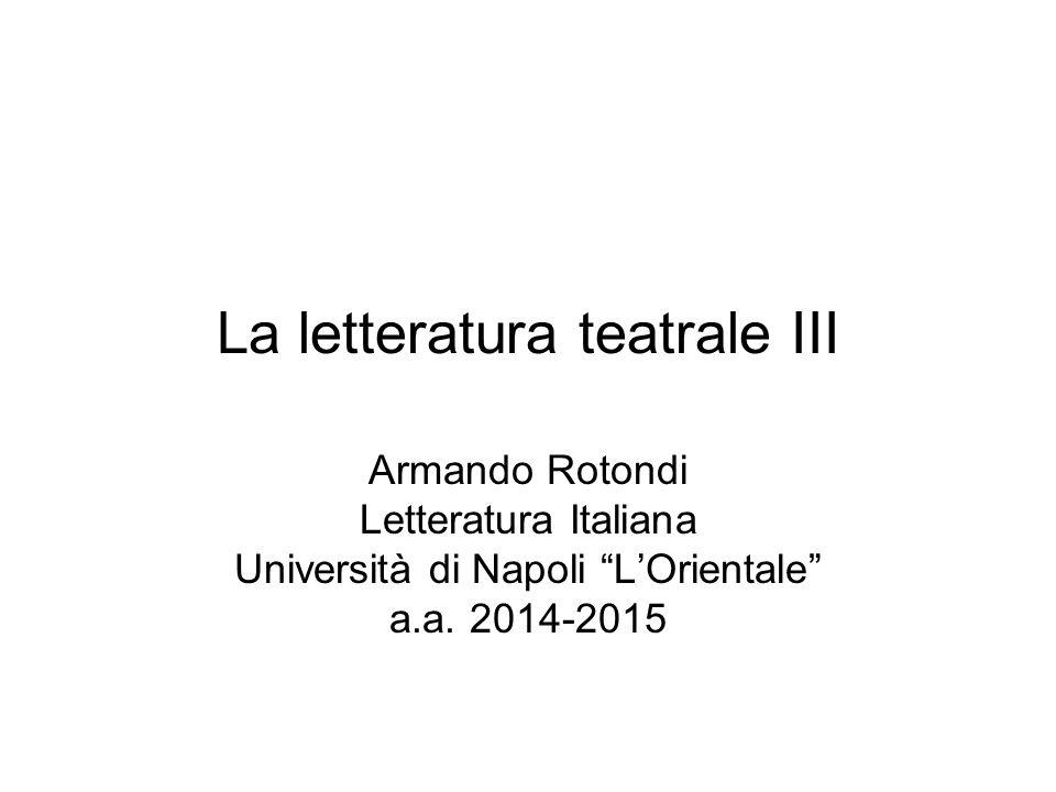 La letteratura teatrale III Armando Rotondi Letteratura Italiana Università di Napoli L'Orientale a.a.