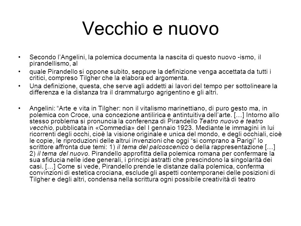 Vecchio e nuovo Secondo l'Angelini, la polemica documenta la nascita di questo nuovo -ismo, il pirandellismo, al quale Pirandello si oppone subito, seppure la definizione venga accettata da tutti i critici, compreso Tilgher che la elabora ed argomenta.