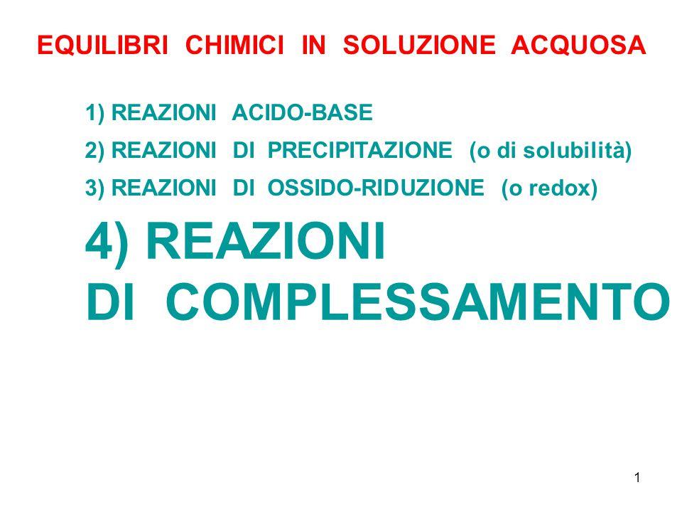1 EQUILIBRI CHIMICI IN SOLUZIONE ACQUOSA 1) REAZIONI ACIDO-BASE 4) REAZIONI DI COMPLESSAMENTO 2) REAZIONI DI PRECIPITAZIONE (o di solubilità) 3) REAZIONI DI OSSIDO-RIDUZIONE (o redox)